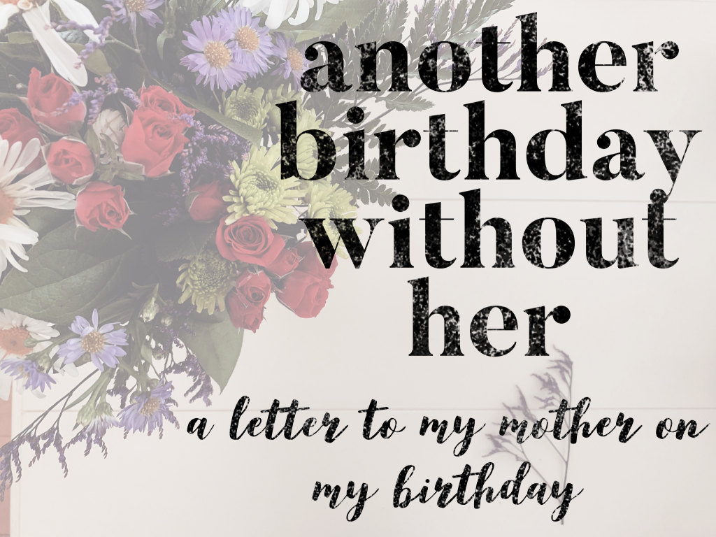 Another Birthday Without Her: A Letter to my Mother on my